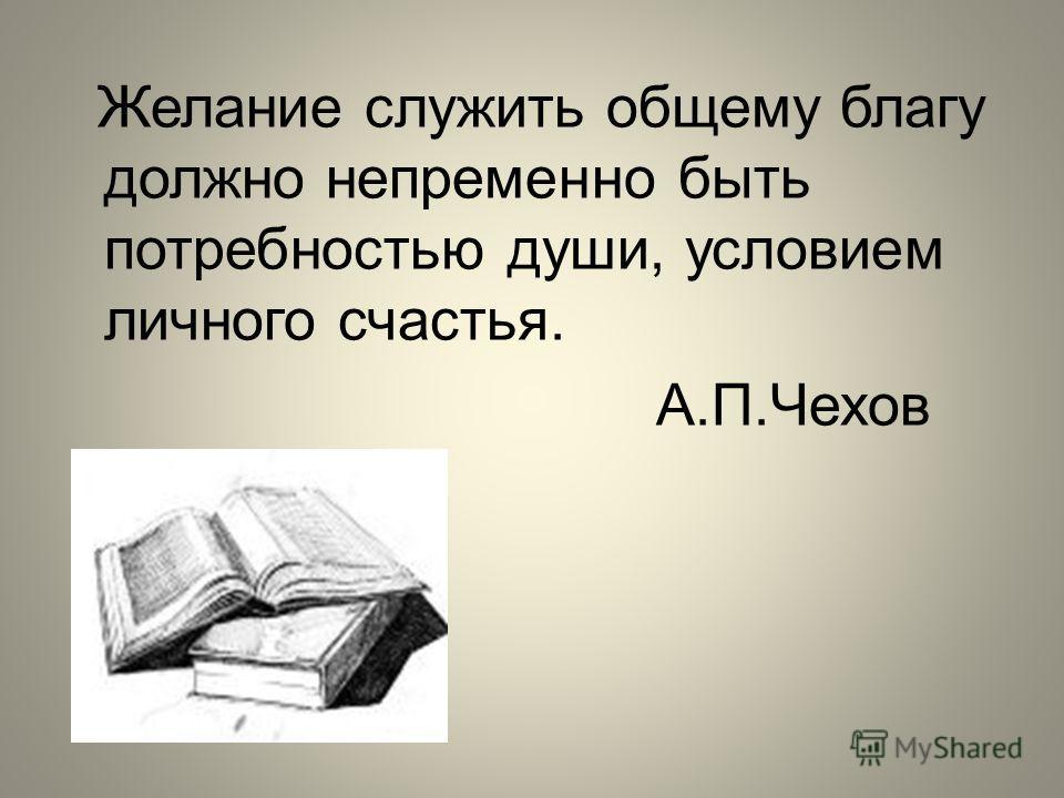 Желание служить общему благу должно непременно быть потребностью души, условием личного счастья. А.П.Чехов