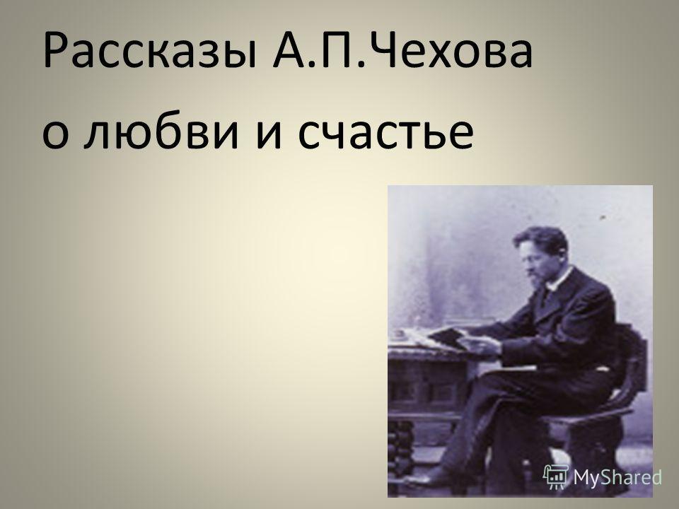 Рассказы А.П.Чехова о любви и счастье
