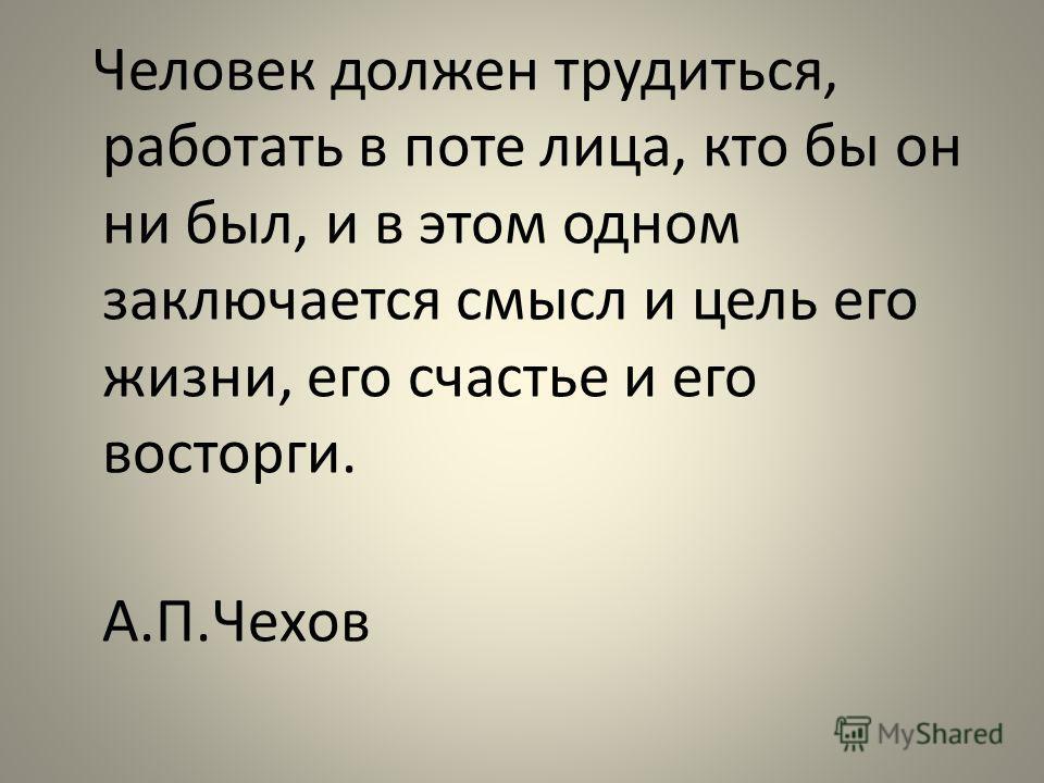 Человек должен трудиться, работать в поте лица, кто бы он ни был, и в этом одном заключается смысл и цель его жизни, его счастье и его восторги. А.П.Чехов