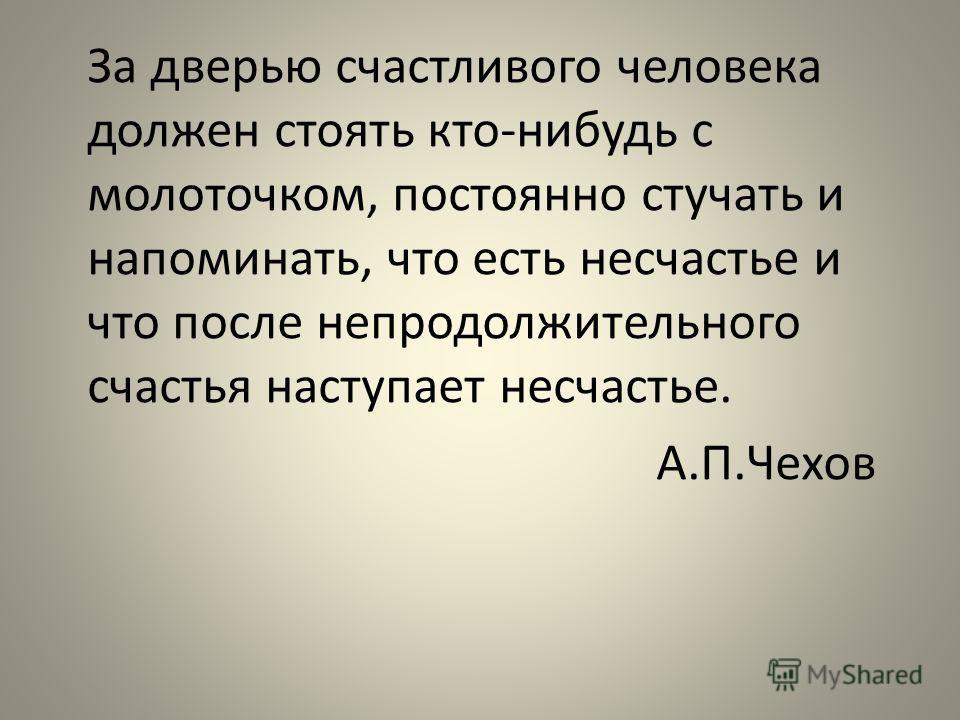 За дверью счастливого человека должен стоять кто-нибудь с молоточком, постоянно стучать и напоминать, что есть несчастье и что после непродолжительного счастья наступает несчастье. А.П.Чехов
