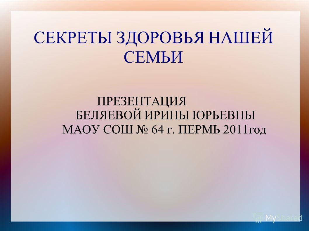 СЕКРЕТЫ ЗДОРОВЬЯ НАШЕЙ СЕМЬИ ПРЕЗЕНТАЦИЯ БЕЛЯЕВОЙ ИРИНЫ ЮРЬЕВНЫ МАОУ СОШ 64 г. ПЕРМЬ 2011год