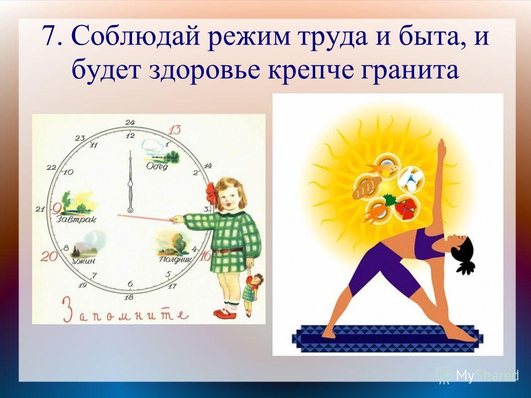 7. Соблюдай режим труда и быта, и будет здоровье крепче гранита