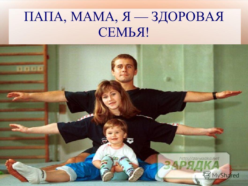 ПАПА, МАМА, Я ЗДОРОВАЯ СЕМЬЯ!