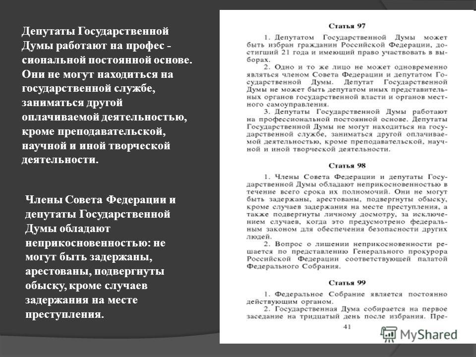 Депутаты Государственной Думы работают на профес - сиональной постоянной основе. Они не могут находиться на государственной службе, заниматься другой оплачиваемой деятельностью, кроме преподавательской, научной и иной творческой деятельности. Члены С