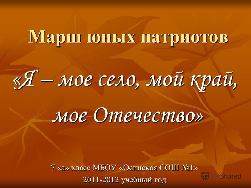 Марш юных патриотов «Я – мое село, мой край, мое Отечество» мое Отечество» 7 «а» класс МБОУ «Осинская СОШ 1» 2011-2012 учебный год