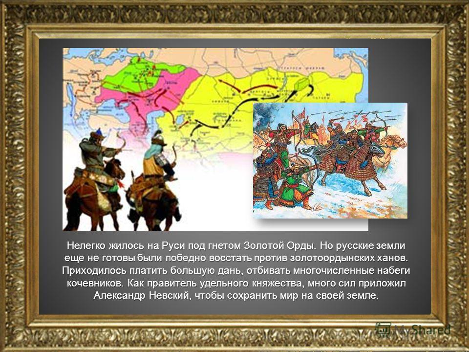 Нелегко жилось на Руси под гнетом Золотой Орды. Но русские земли еще не готовы были победно восстать против золотоордынских ханов. Приходилось платить большую дань, отбивать многочисленные набеги кочевников. Как правитель удельного княжества, много с