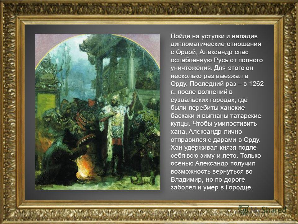 Пойдя на уступки и наладив дипломатические отношения с Ордой, Александр спас ослабленную Русь от полного уничтожения. Для этого он несколько раз выезжал в Орду. Последний раз – в 1262 г., после волнений в суздальских городах, где были перебиты хански