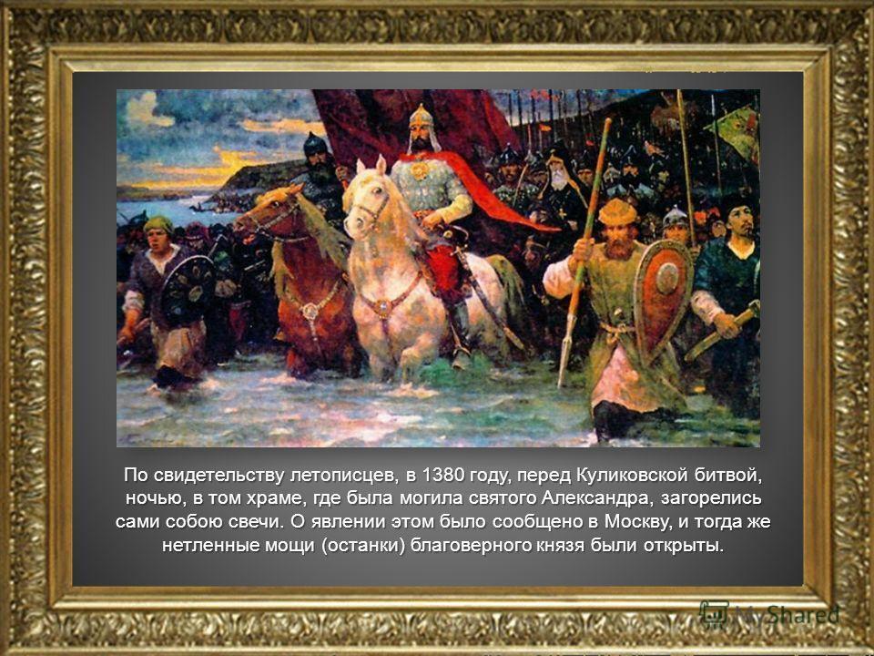 По свидетельству летописцев, в 1380 году, перед Куликовской битвой, ночью, в том храме, где была могила святого Александра, загорелись сами собою свечи. О явлении этом было сообщено в Москву, и тогда же нетленные мощи (останки) благоверного князя был