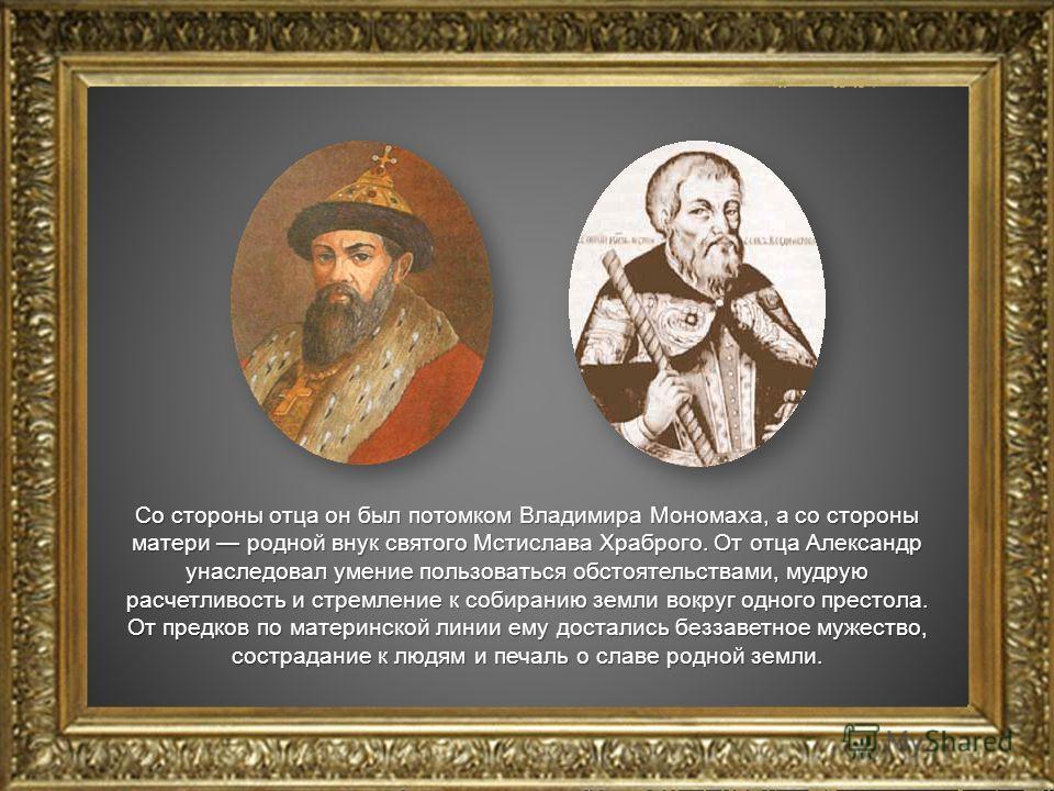 Со стороны отца он был потомком Владимира Мономаха, а со стороны матери родной внук святого Мстислава Храброго. От отца Александр унаследовал умение пользоваться обстоятельствами, мудрую расчетливость и стремление к собиранию земли вокруг одного прес