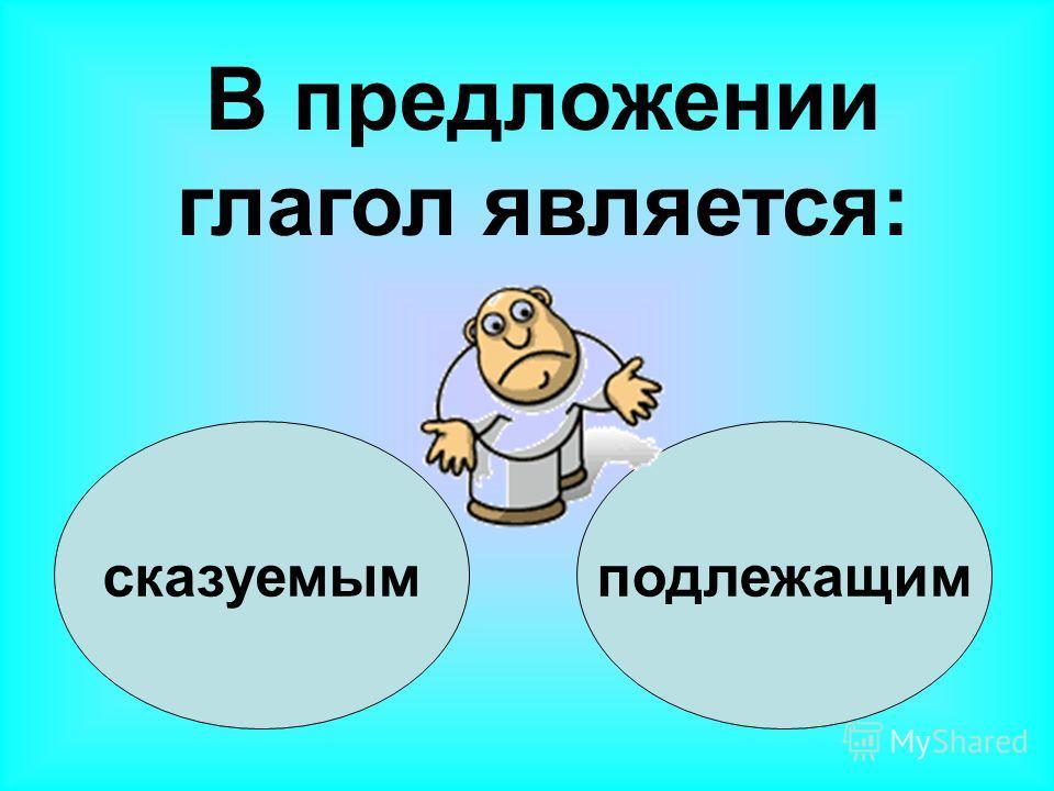 сказуемымподлежащим В предложении глагол является: