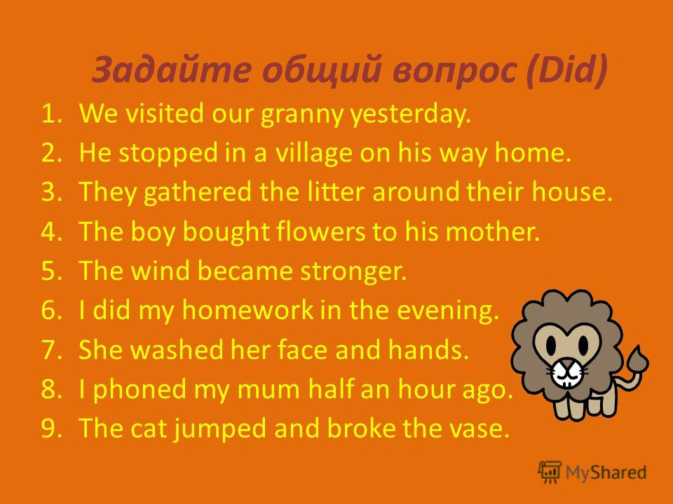 Задайте общий вопрос (Did) 1.We visited our granny yesterday. 2.He stopped in a village on his way home. 3.They gathered the litter around their house. 4.The boy bought flowers to his mother. 5.The wind became stronger. 6.I did my homework in the eve