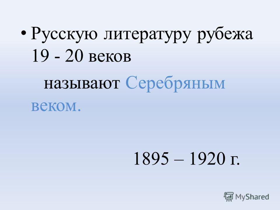 Русскую литературу рубежа 19 - 20 веков называют Серебряным веком. 1895 – 1920 г.