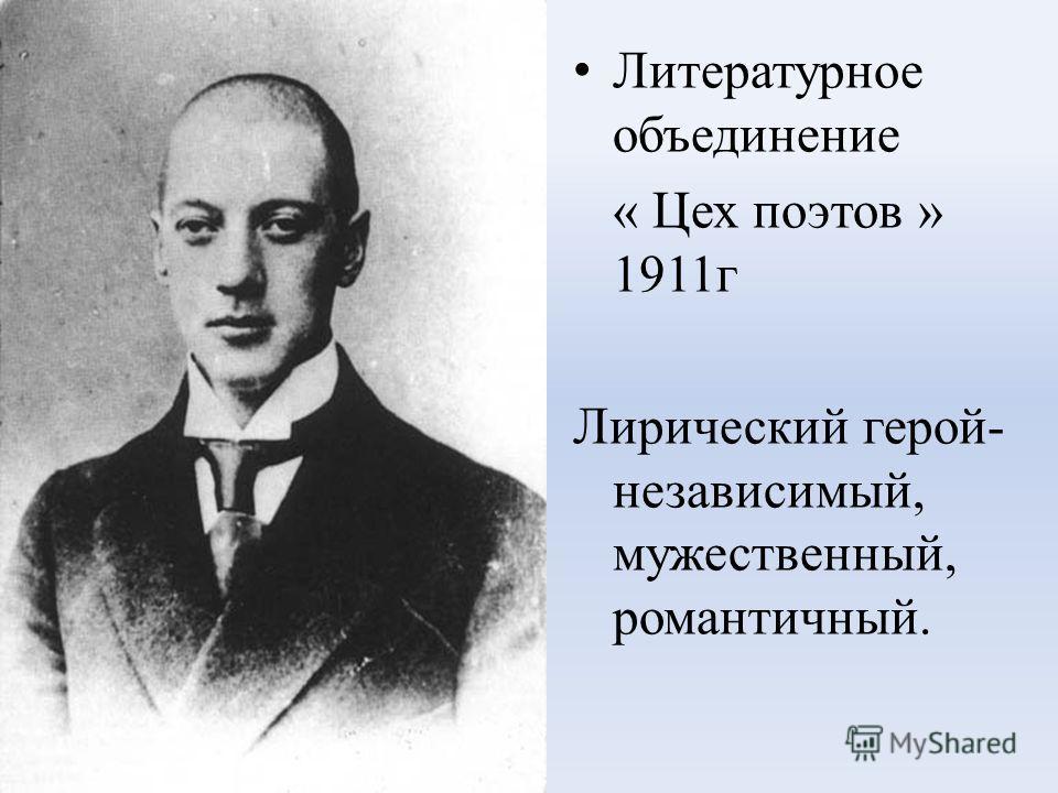 Литературное объединение « Цех поэтов » 1911г Лирический герой- независимый, мужественный, романтичный.