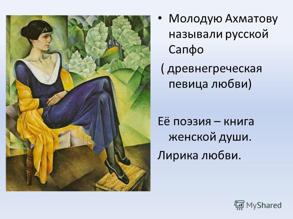 Молодую Ахматову называли русской Сапфо ( древнегреческая певица любви) Её поэзия – книга женской души. Лирика любви.