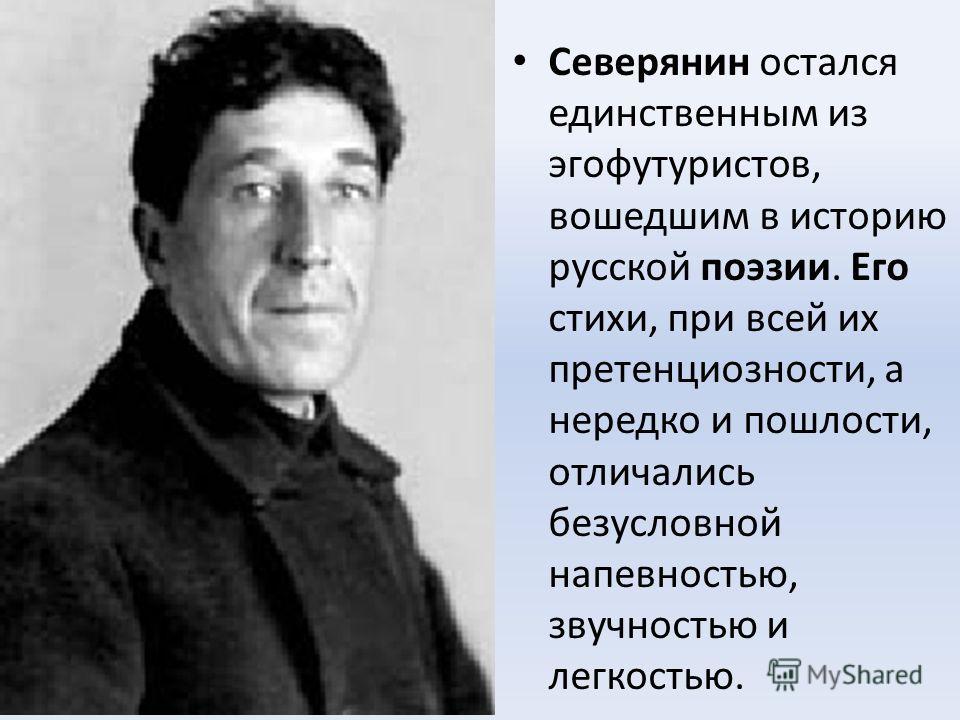 Северянин остался единственным из эгофутуристов, вошедшим в историю русской поэзии. Его стихи, при всей их претенциозности, а нередко и пошлости, отличались безусловной напевностью, звучностью и легкостью.