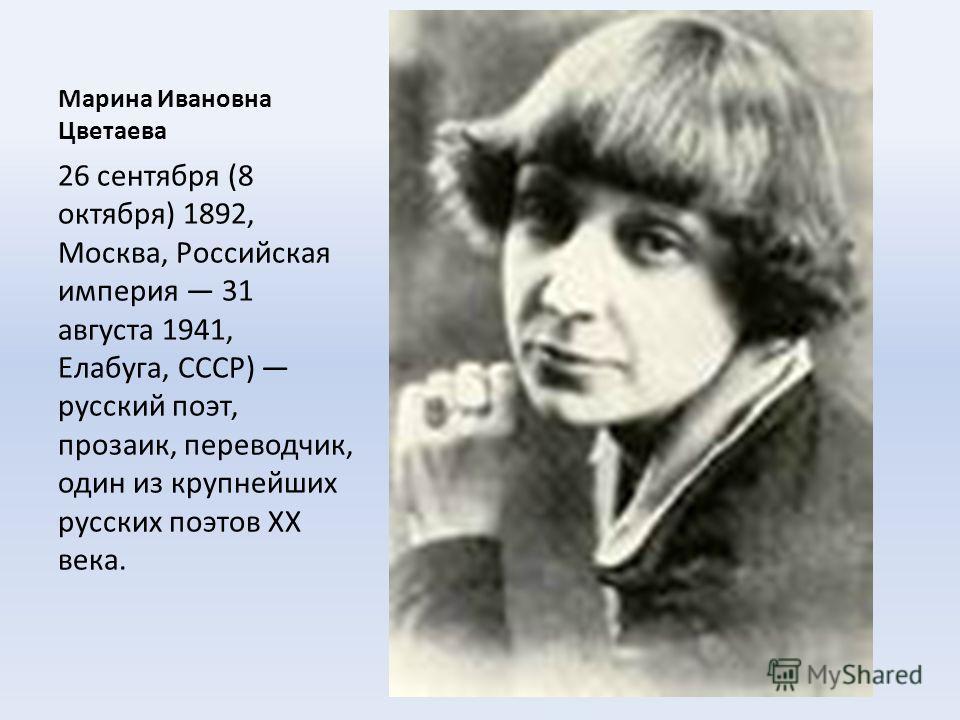 Марина Ивановна Цветаева 26 сентября (8 октября) 1892, Москва, Российская империя 31 августа 1941, Елабуга, СССР) русский поэт, прозаик, переводчик, один из крупнейших русских поэтов XX века.