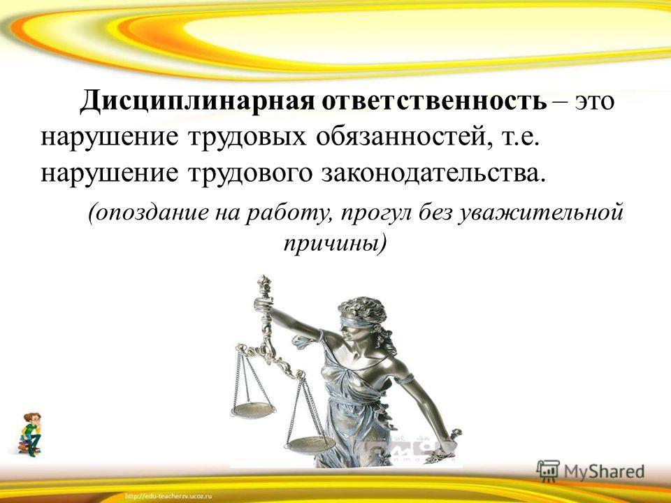 Дисциплинарная ответственность – это нарушение трудовых обязанностей, т.е. нарушение трудового законодательства. (опоздание на работу, прогул без уважительной причины)