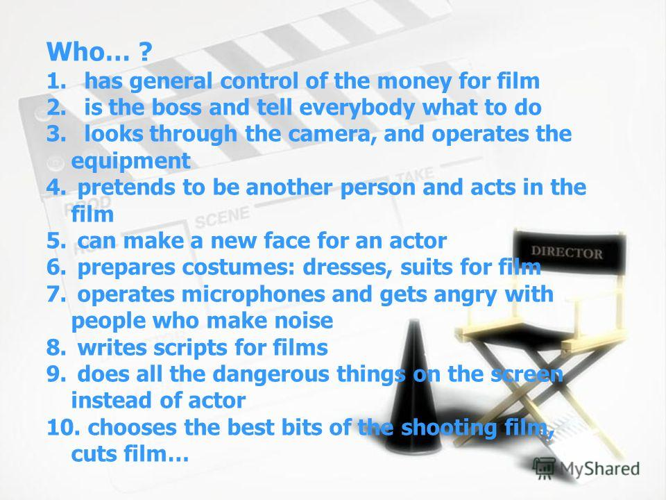 Who… ? 1. has general control of the money for film 2. is the boss and tell everybody what to do 3. looks through the camera, and operates the equipment 4. pretends to be another person and acts in the film 5. can make a new face for an actor 6. prep