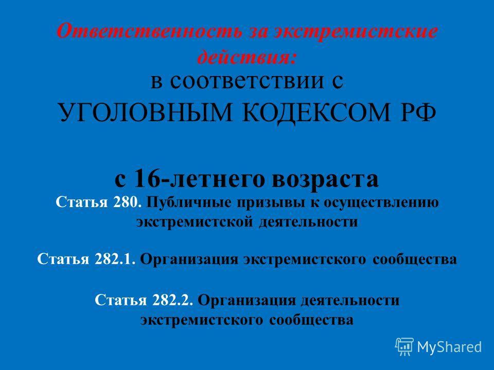 Ответственность за экстремистские действия: в соответствии с УГОЛОВНЫМ КОДЕКСОМ РФ с 16-летнего возраста Статья 282.1. Организация экстремистского сообщества Статья 282.2. Организация деятельности экстремистского сообщества Статья 280. Публичные приз