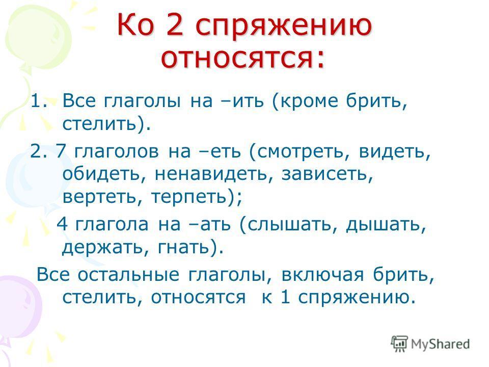 Ко 2 спряжению относятся: 1.Все глаголы на –ить (кроме брить, стелить). 2. 7 глаголов на –еть (смотреть, видеть, обидеть, ненавидеть, зависеть, вертеть, терпеть); 4 глагола на –ать (слышать, дышать, держать, гнать). Все остальные глаголы, включая бри