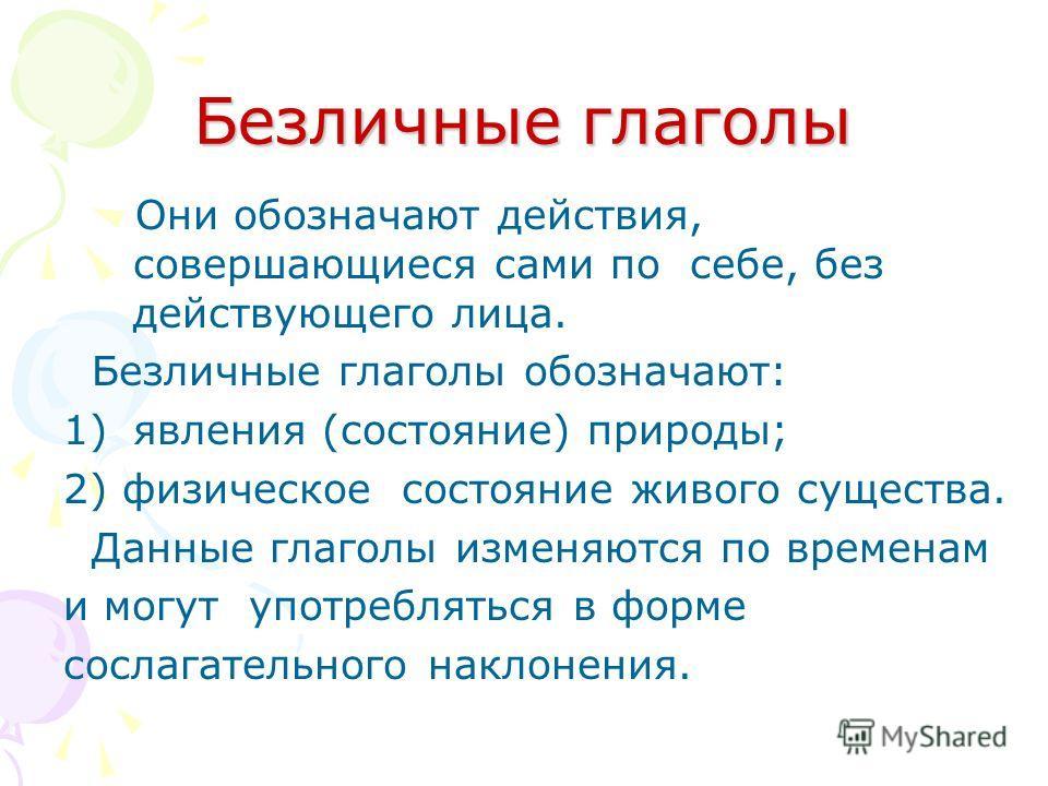 Безличные глаголы Они обозначают действия, совершающиеся сами по себе, без действующего лица. Безличные глаголы обозначают: 1)явления (состояние) природы; 2) физическое состояние живого существа. Данные глаголы изменяются по временам и могут употребл
