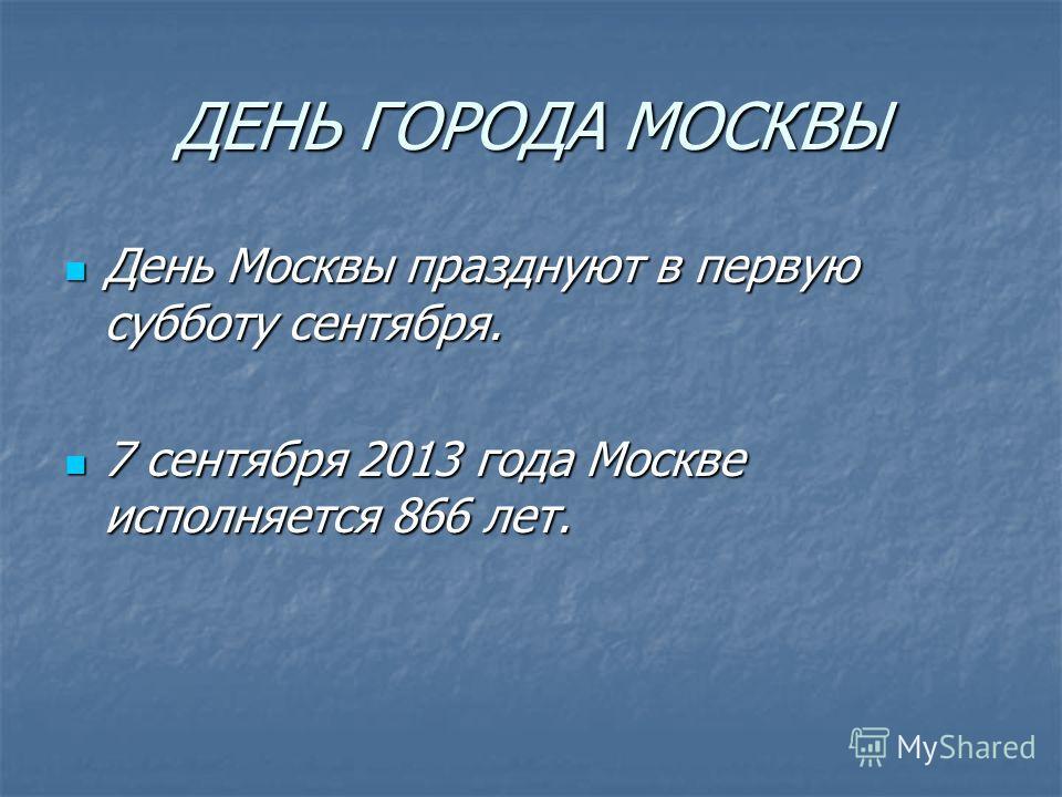 ДЕНЬ ГОРОДА МОСКВЫ День Москвы празднуют в первую субботу сентября. 7 сентября 2013 года Москве исполняется 866 лет.