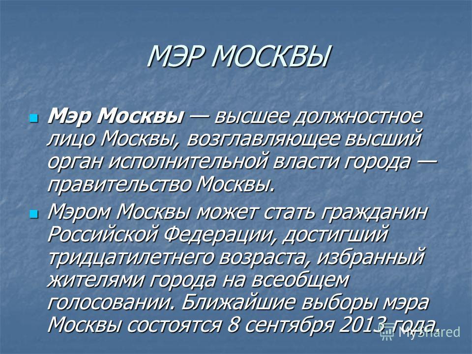 МЭР МОСКВЫ Мэр Москвы высшее должностное лицо Москвы, возглавляющее высший орган исполнительной власти города правительство Москвы. Мэром Москвы может стать гражданин Российской Федерации, достигший тридцатилетнего возраста, избранный жителями города