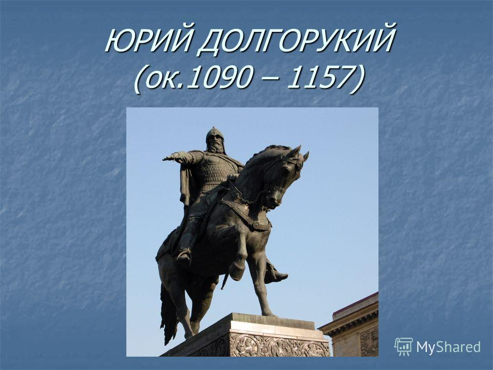 ЮРИЙ ДОЛГОРУКИЙ (ок.1090 – 1157)
