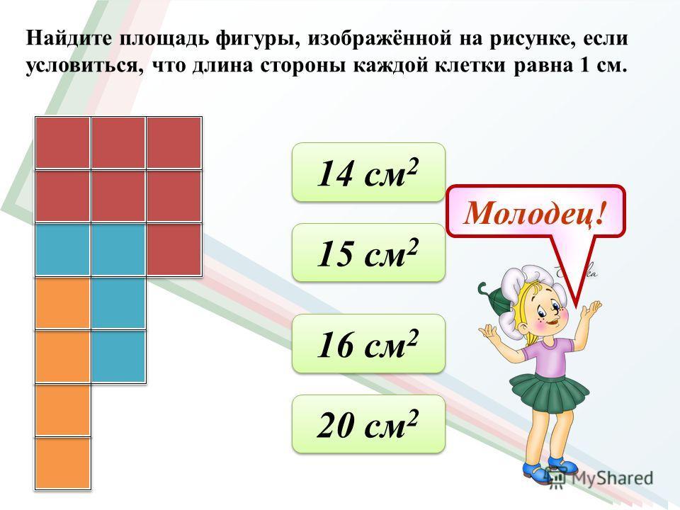 Найдите площадь фигуры, изображённой на рисунке, если условиться, что длина стороны каждой клетки равна 1 см. 19 см 2 19 см 2 16 см 2 16 см 2 15 см 2 15 см 2 24 см 2 24 см 2 Молодец!