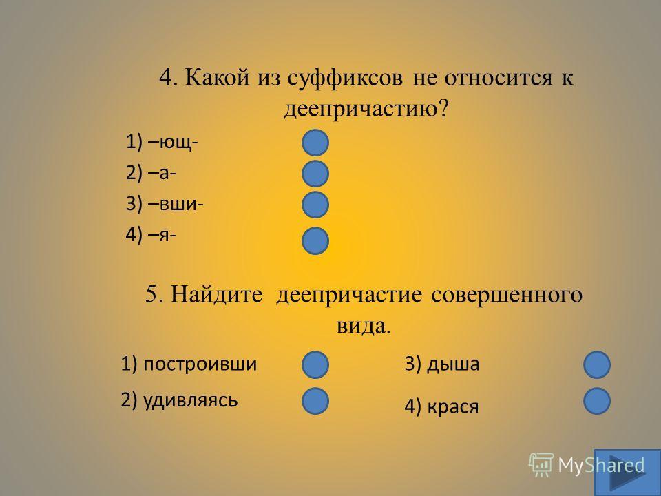 4. Какой из суффиксов не относится к деепричастию? 1) –ющ- 2) –а- 3) –вши- 4) –я- 5. Найдите деепричастие совершенного вида. 1) построивши 2) удивляясь 3) дыша 4) крася