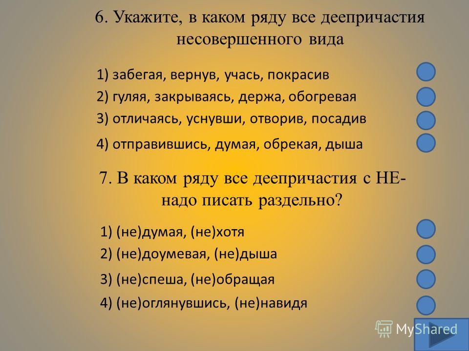 6. Укажите, в каком ряду все деепричастия несовершенного вида 1) забегая, вернув, учась, покрасив 2) гуляя, закрываясь, держа, обогревая 3) отличаясь, уснувши, отворив, посадив 4) отправившись, думая, обрекая, дыша 7. В каком ряду все деепричастия с