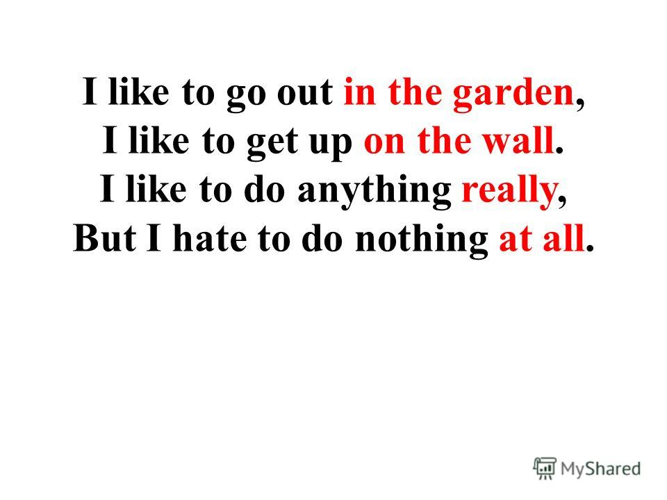 I like to go out in the garden, I like to get up on the wall. I like to do anything really, But I hate to do nothing at all.