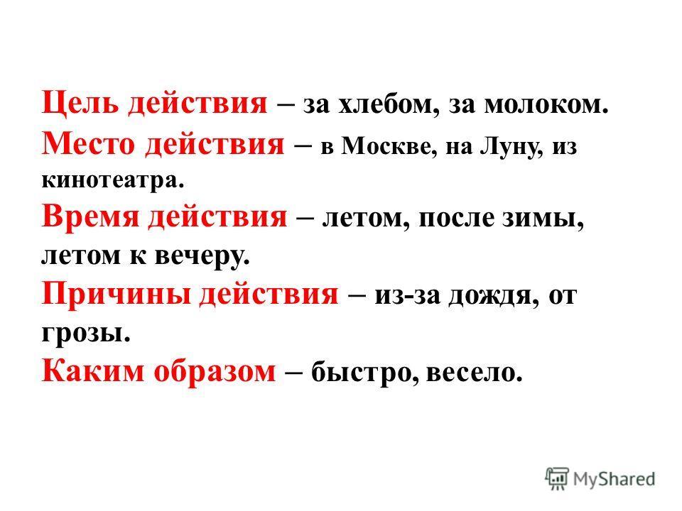 Цель действия – за хлебом, за молоком. Место действия – в Москве, на Луну, из кинотеатра. Время действия – летом, после зимы, летом к вечеру. Причины действия – из-за дождя, от грозы. Каким образом – быстро, весело.