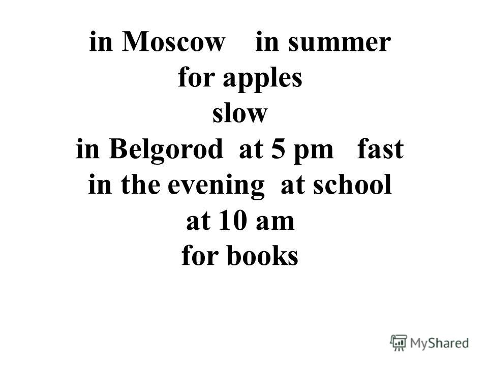 in Moscow in summer for apples slow in Belgorod at 5 pm fast in the evening at school at 10 am for books