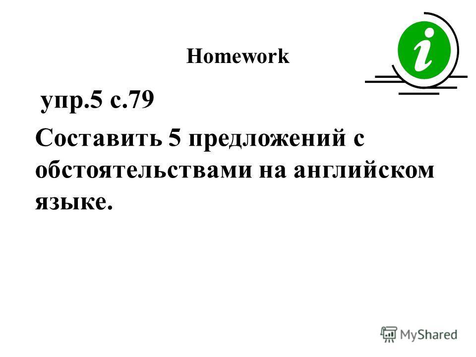 Homework упр.5 с.79 Составить 5 предложений с обстоятельствами на английском языке.