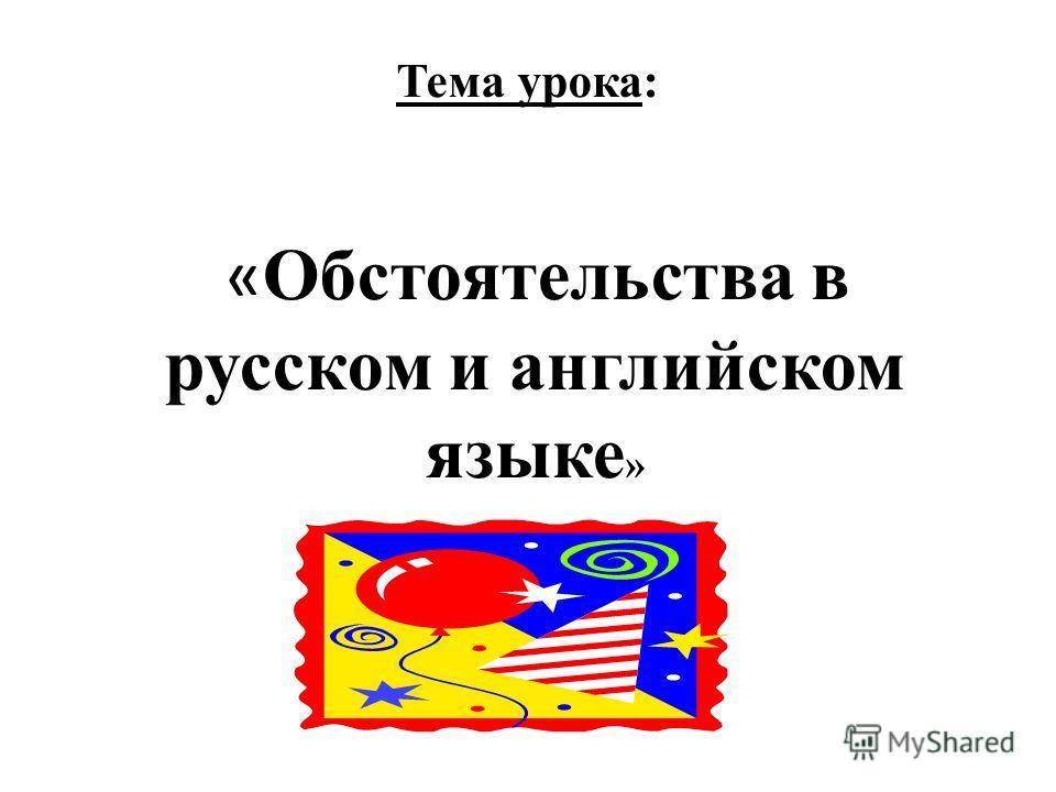 Тема урока: « Обстоятельства в русском и английском языке »