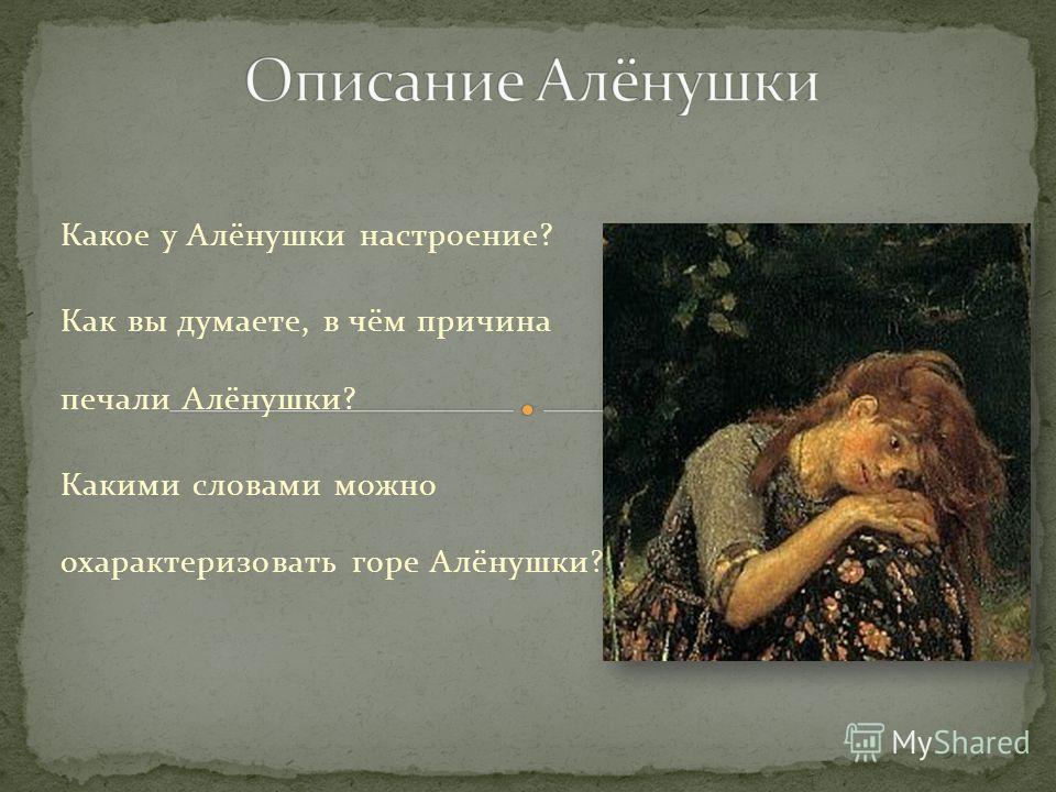 Кого вы видите в центре картины? Почему Васнецов изобразил Алёнушку в центре, на переднем плане картины? Где находится Алёнушка? Опишите позу девушки. Почему она приняла такую позу?