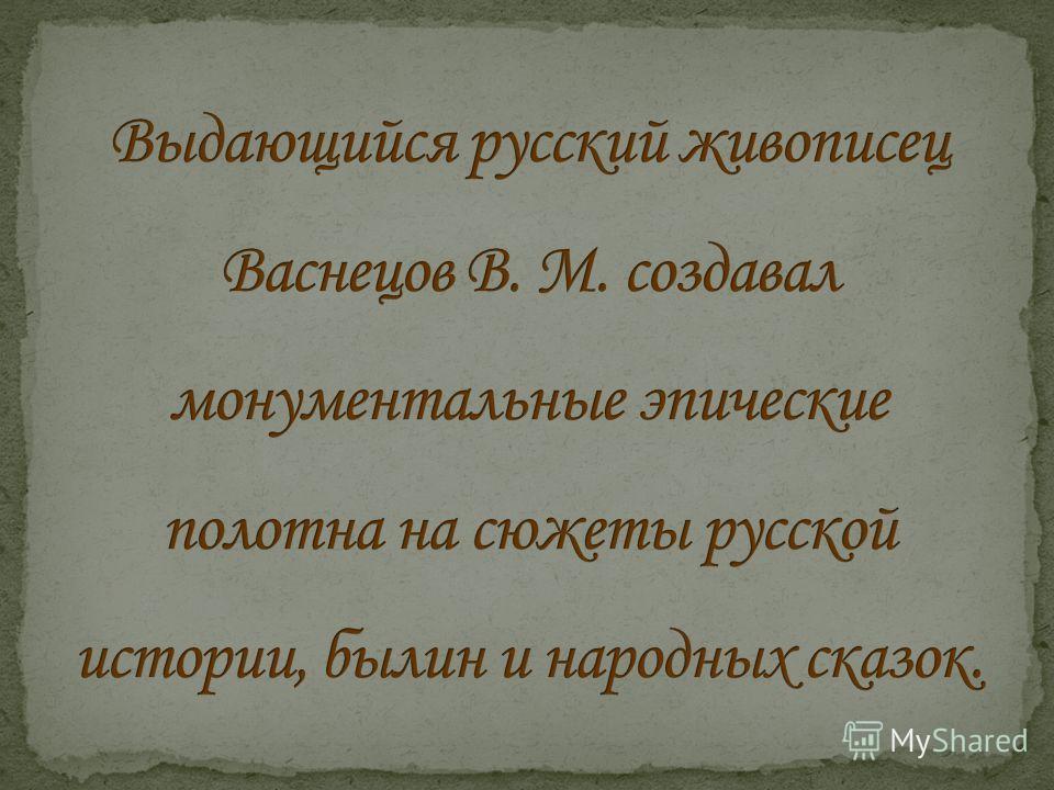 «Я только Русью и жил» Я всегда был убежден, что [...] в сказках, песне, былине, драме сказывается весь цельный облик народа, внутренний и внешний, с прошлым и настоящим, а может быть, и будущим. В.М. Васнецов