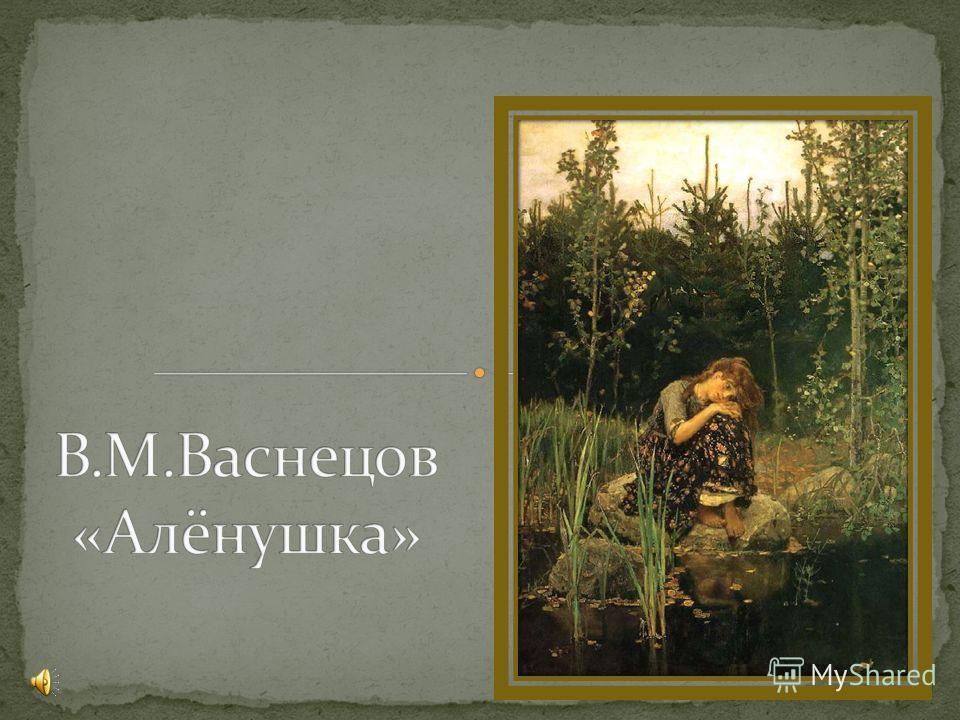 «Иван-Царевич на Сером Волке» (1889) «Алёнушка» (1881) «Богатыри» (1898)