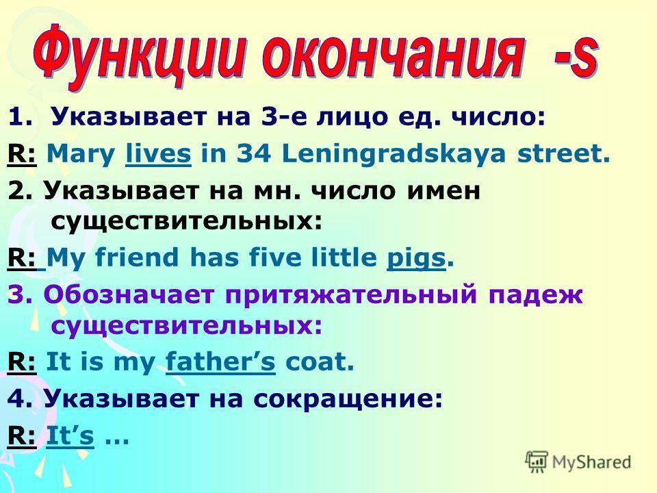 1.Указывает на 3-е лицо ед. число: R: Mary lives in 34 Leningradskaya street. 2. Указывает на мн. число имен существительных: R: My friend has five little pigs. 3. Обозначает притяжательный падеж существительных: R: It is my fathers coat. 4. Указывае