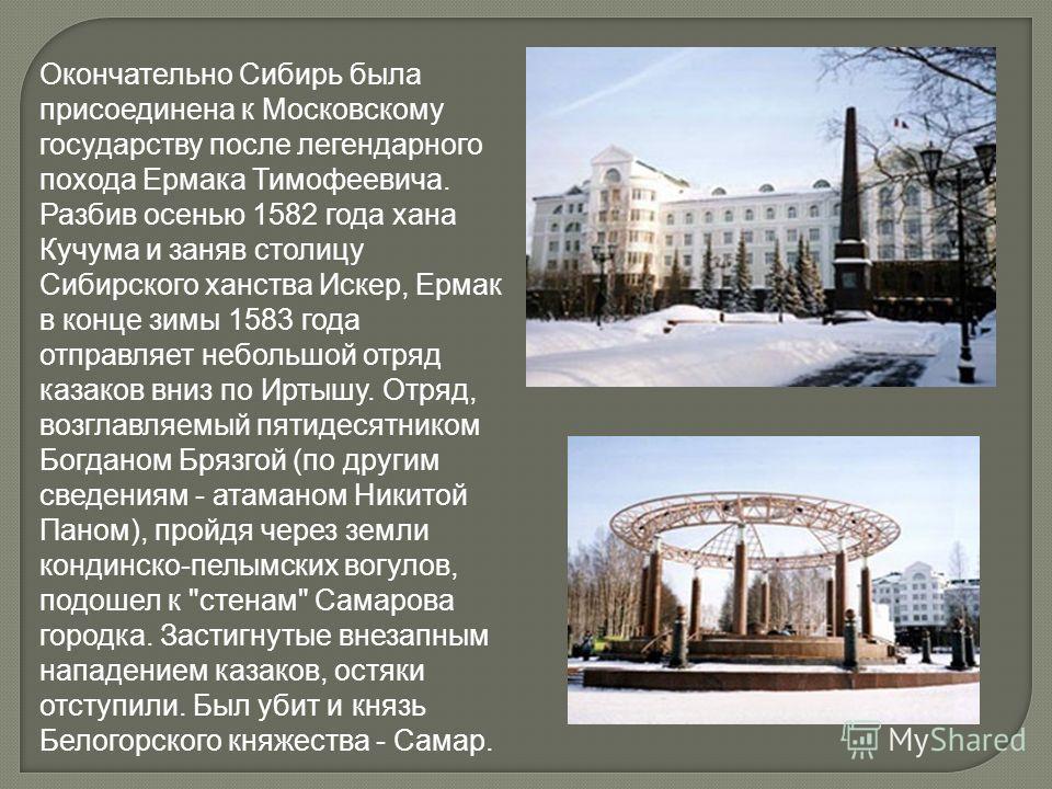 Окончательно Сибирь была присоединена к Московскому государству после легендарного похода Ермака Тимофеевича. Разбив осенью 1582 года хана Кучума и заняв столицу Сибирского ханства Искер, Ермак в конце зимы 1583 года отправляет небольшой отряд казако