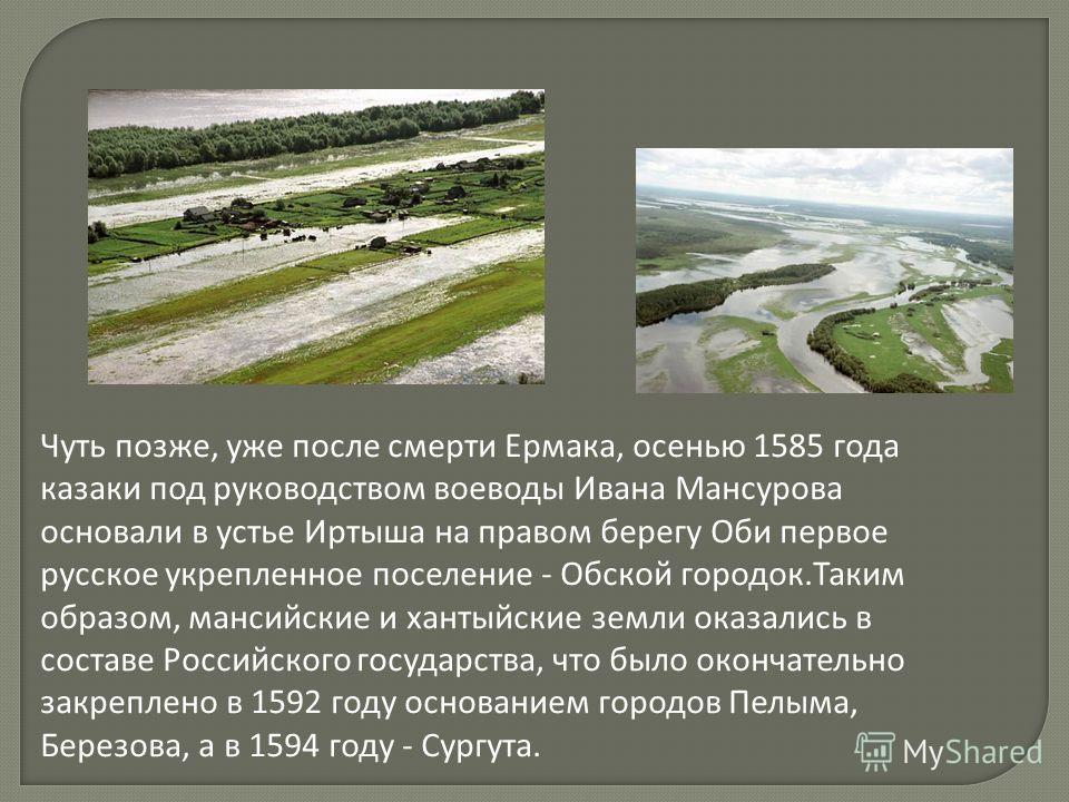 Чуть позже, уже после смерти Ермака, осенью 1585 года казаки под руководством воеводы Ивана Мансурова основали в устье Иртыша на правом берегу Оби первое русское укрепленное поселение - Обской городок.Таким образом, мансийские и хантыйские земли оказ
