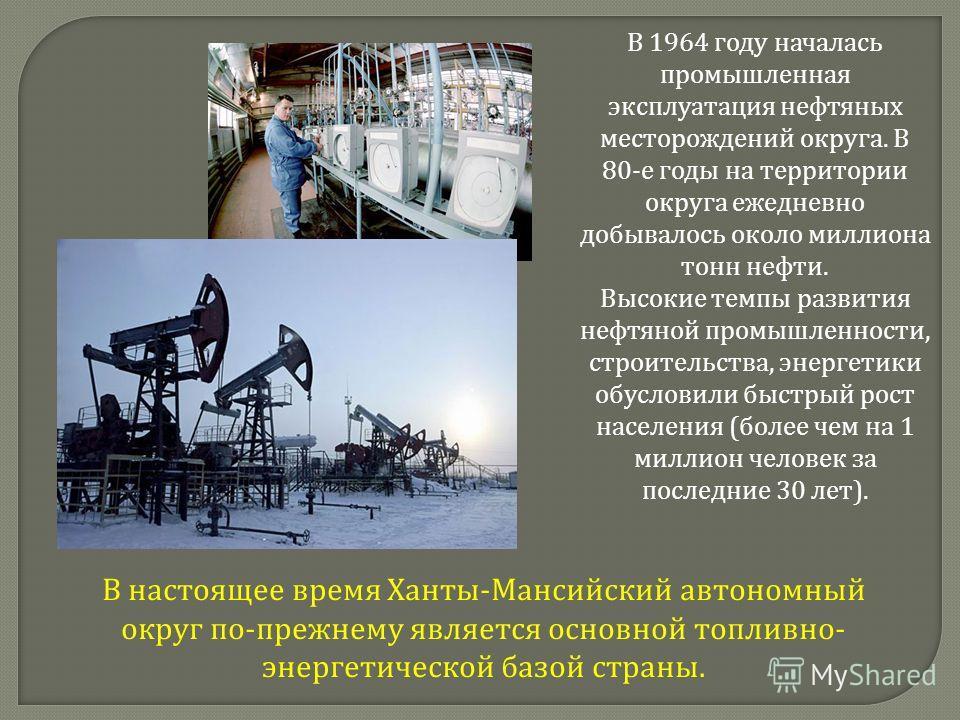 В 1964 году началась промышленная эксплуатация нефтяных месторождений округа. В 80-е годы на территории округа ежедневно добывалось около миллиона тонн нефти. Высокие темпы развития нефтяной промышленности, строительства, энергетики обусловили быстры