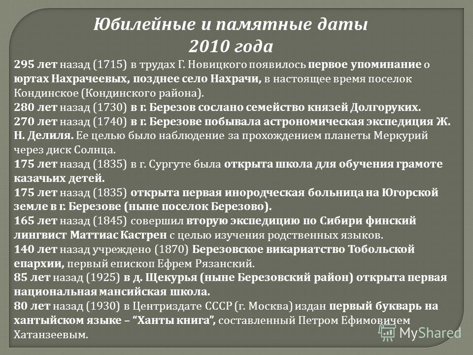 295 лет назад (1715) в трудах Г. Новицкого появилось первое упоминание о юртах Нахрачеевых, позднее село Нахрачи, в настоящее время поселок Кондинское (Кондинского района). 280 лет назад (1730) в г. Березов сослано семейство князей Долгоруких. 270 ле