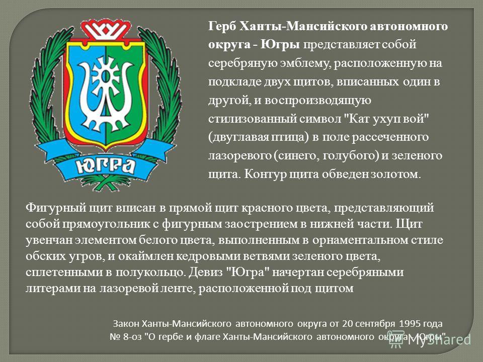 Герб Ханты-Мансийского автономного округа - Югры представляет собой серебряную эмблему, расположенную на подкладе двух щитов, вписанных один в другой, и воспроизводящую стилизованный символ