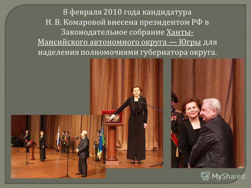 8 февраля 2010 года кандидатура Н. В. Комаровой внесена президентом РФ в Законодательное собрание Ханты- Мансийского автономного округа Югры для наделения полномочиями губернатора округа.