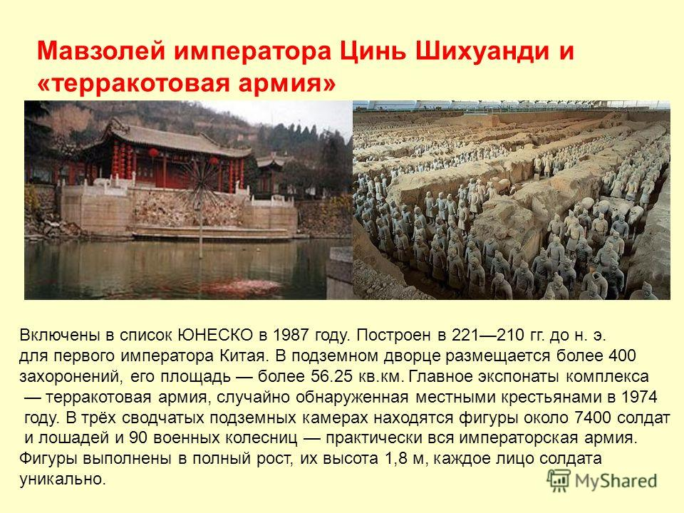Мавзолей императора Цинь Шихуанди и «терракотовая армия» Включены в список ЮНЕСКО в 1987 году. Построен в 221210 гг. до н. э. для первого императора Китая. В подземном дворце размещается более 400 захоронений, его площадь более 56.25 кв.км. Главное э