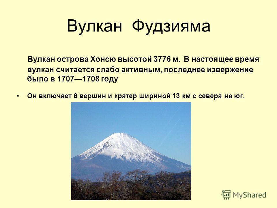Вулкан Фудзияма Вулкан острова Хонсю высотой 3776 м. В настоящее время вулкан считается слабо активным, последнее извержение было в 17071708 году Он включает 6 вершин и кратер шириной 13 км с севера на юг.