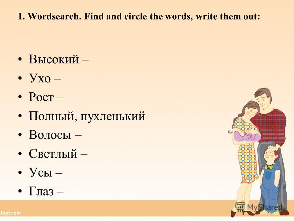 1. Wordsearch. Find and circle the words, write them out: Высокий – Ухо – Рост – Полный, пухленький – Волосы – Светлый – Усы – Глаз –