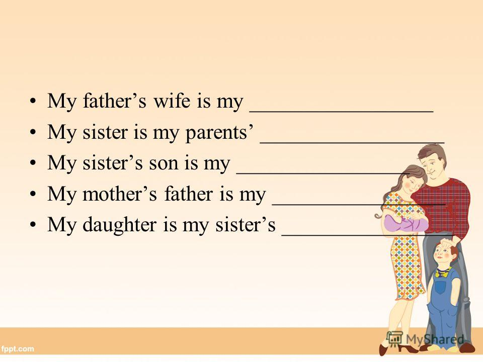 My fathers wife is my _________________ My sister is my parents _________________ My sisters son is my ________________ My mothers father is my ________________ My daughter is my sisters ________________